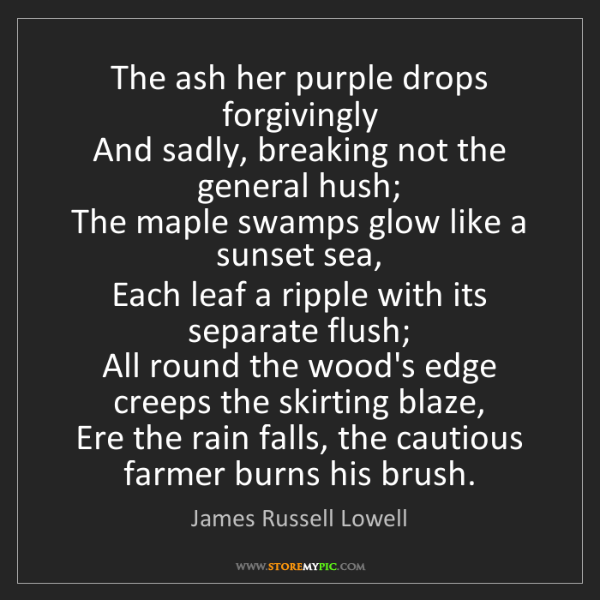 James Russell Lowell: The ash her purple drops forgivingly  And sadly, breaking...