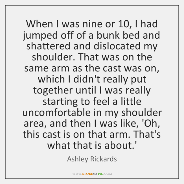 When I was nine or 10, I had jumped off of a bunk ...