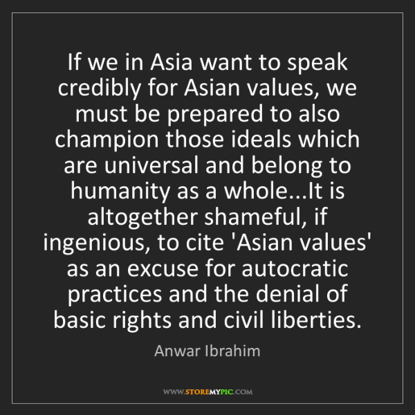 Anwar Ibrahim: If we in Asia want to speak credibly for Asian values,...