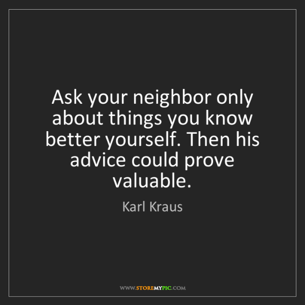 Karl Kraus: Ask your neighbor only about things you know better yourself....