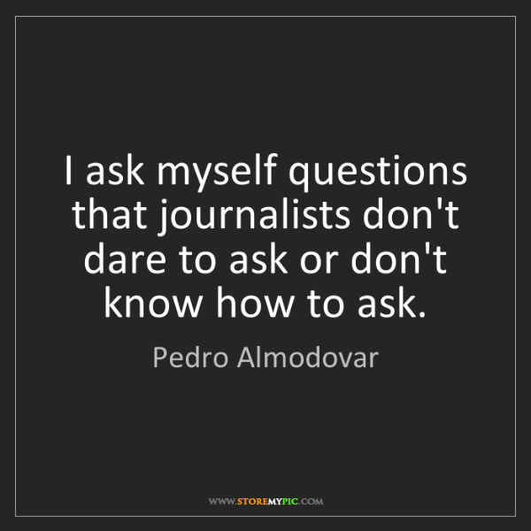 Pedro Almodovar: I ask myself questions that journalists don't dare to...