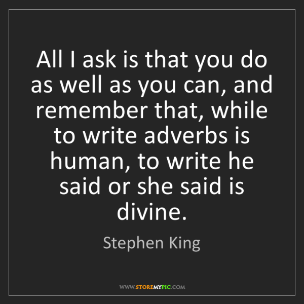Stephen King: All I ask is that you do as well as you can, and remember...