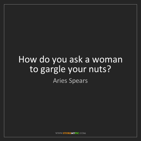 Aries Spears: How do you ask a woman to gargle your nuts?