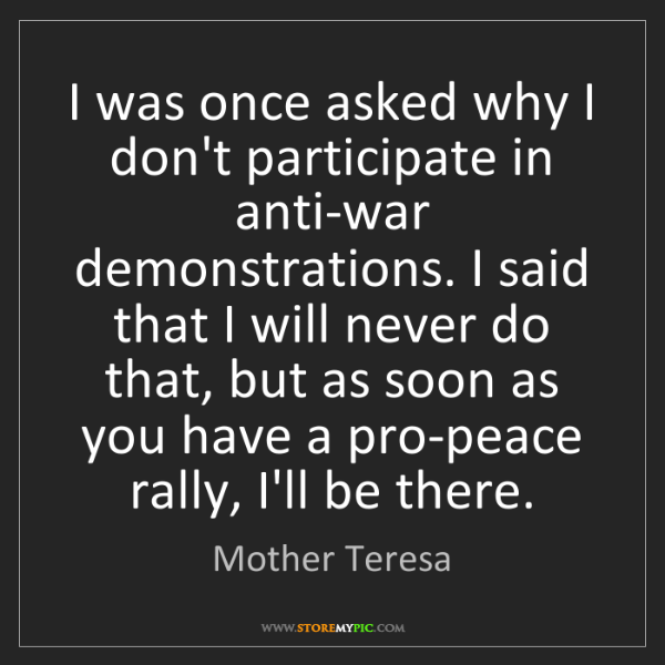 Mother Teresa: I was once asked why I don't participate in anti-war...