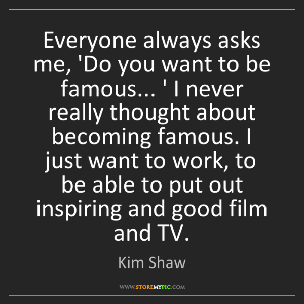 Kim Shaw: Everyone always asks me, 'Do you want to be famous......