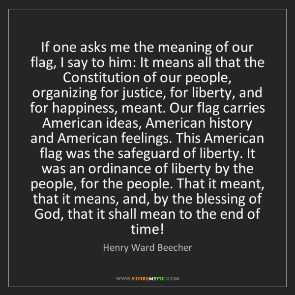 Henry Ward Beecher: If one asks me the meaning of our flag, I say to him:...
