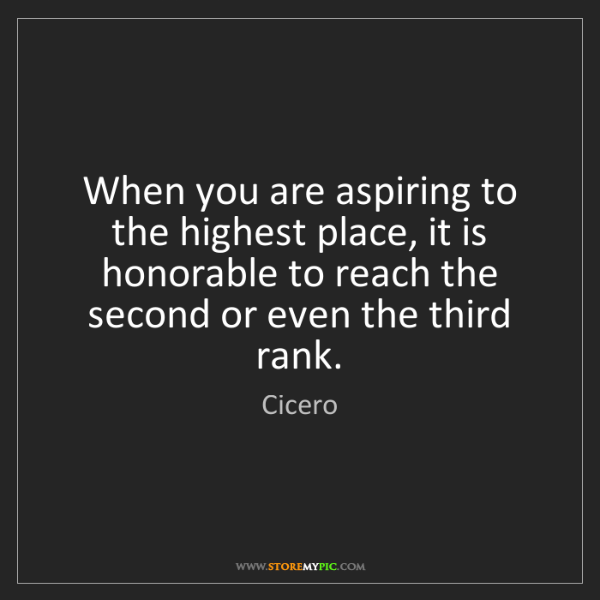 Cicero: When you are aspiring to the highest place, it is honorable...