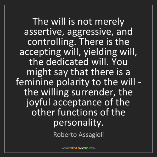 Roberto Assagioli: The will is not merely assertive, aggressive, and controlling....