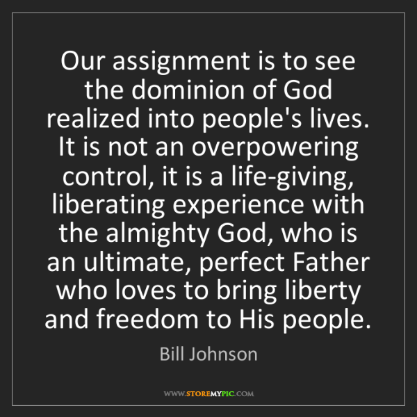 Bill Johnson: Our assignment is to see the dominion of God realized...