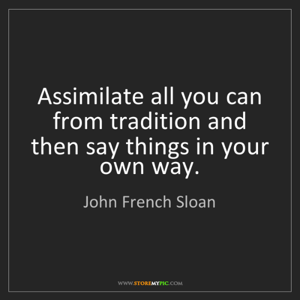 John French Sloan: Assimilate all you can from tradition and then say things...