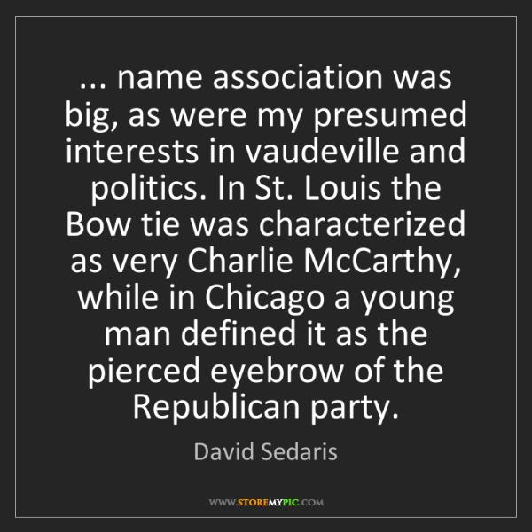 David Sedaris: ... name association was big, as were my presumed interests...