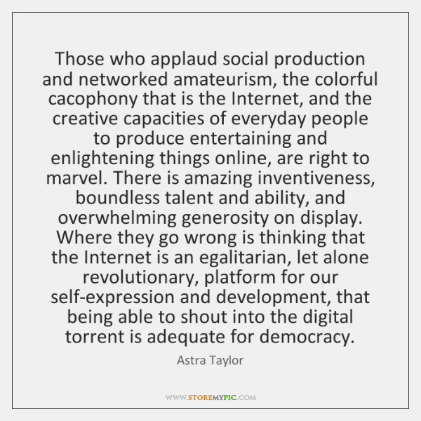 Those who applaud social production and networked amateurism, the colorful cacophony that ...