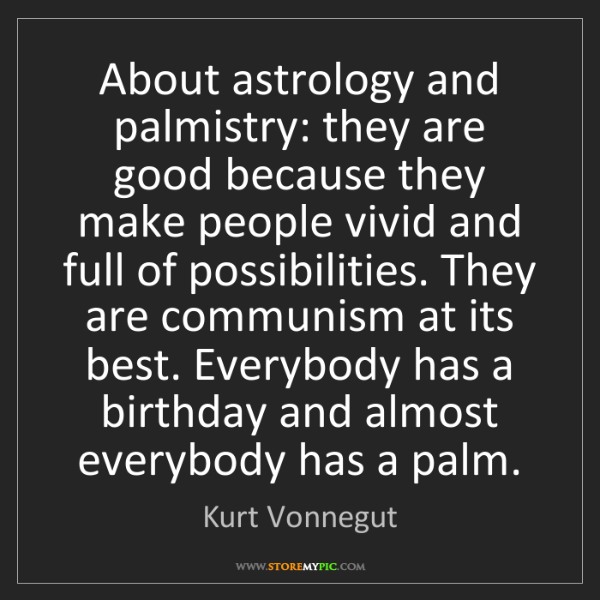 Kurt Vonnegut: About astrology and palmistry: they are good because...