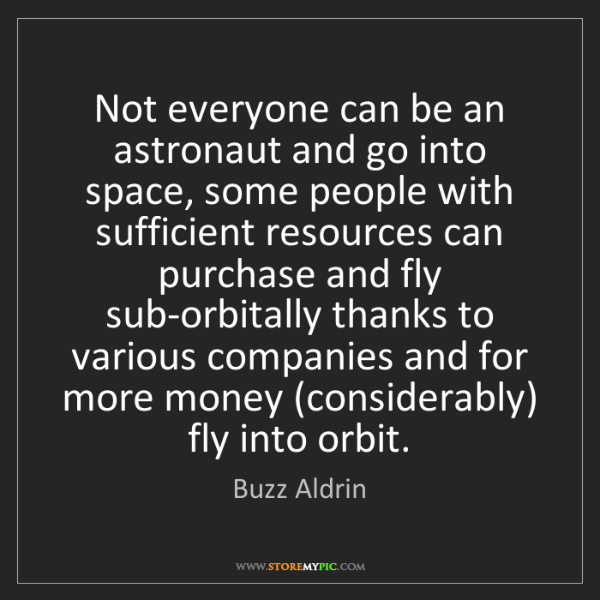 Buzz Aldrin: Not everyone can be an astronaut and go into space, some...