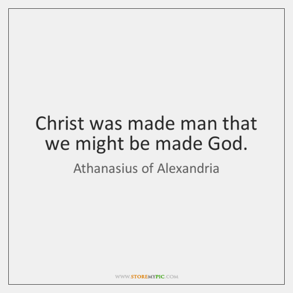 Christ was made man that we might be made God.