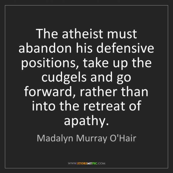 Madalyn Murray O'Hair: The atheist must abandon his defensive positions, take...