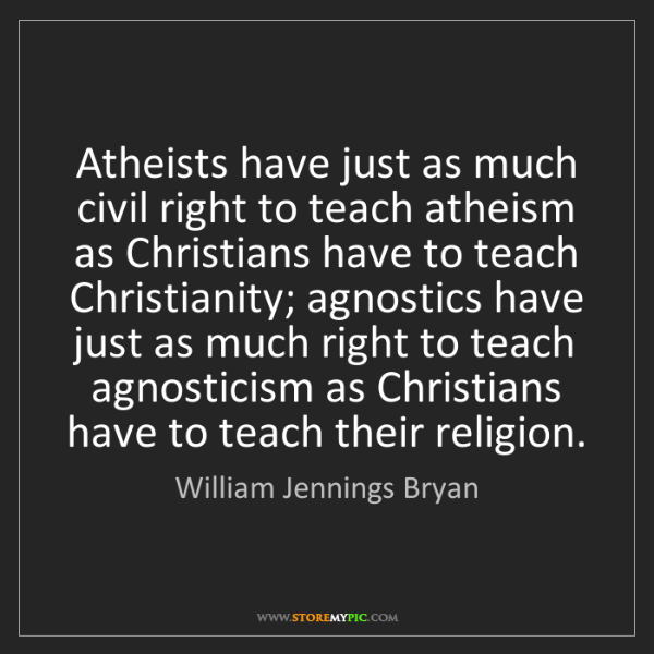 William Jennings Bryan: Atheists have just as much civil right to teach atheism...