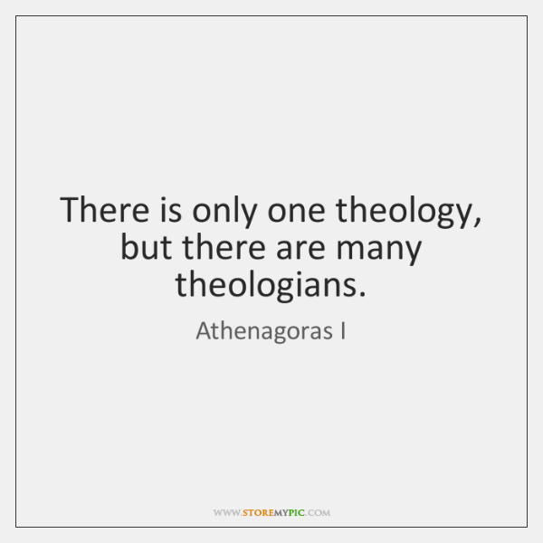 There is only one theology, but there are many theologians.