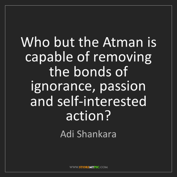 Adi Shankara: Who but the Atman is capable of removing the bonds of...