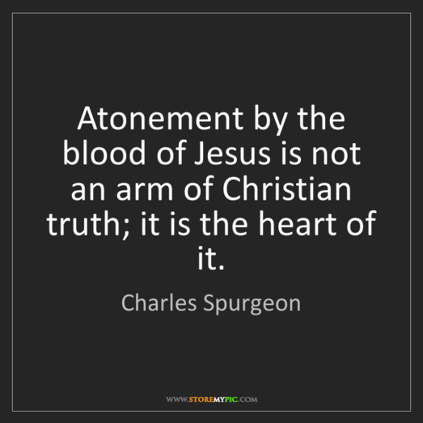 Charles Spurgeon: Atonement by the blood of Jesus is not an arm of Christian...