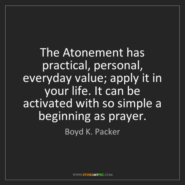 Boyd K. Packer: The Atonement has practical, personal, everyday value;...