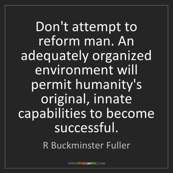 R Buckminster Fuller: Don't attempt to reform man. An adequately organized...