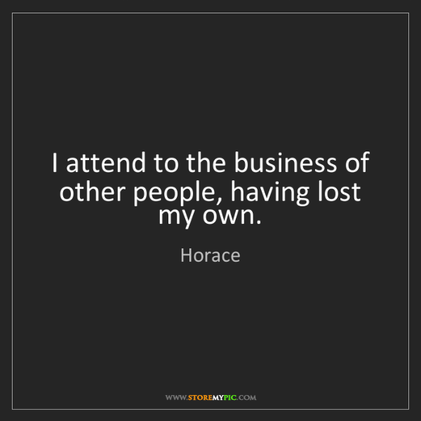 Horace: I attend to the business of other people, having lost...