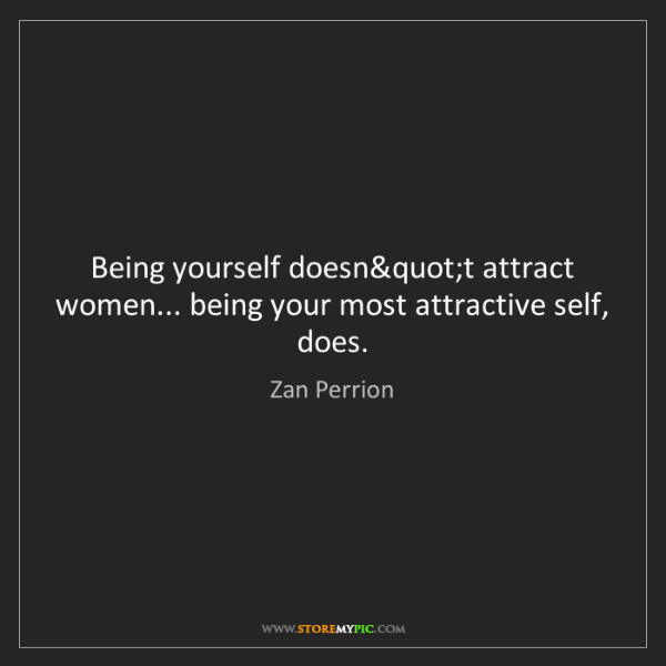 Zan Perrion: Being yourself does' attract women... being your most...