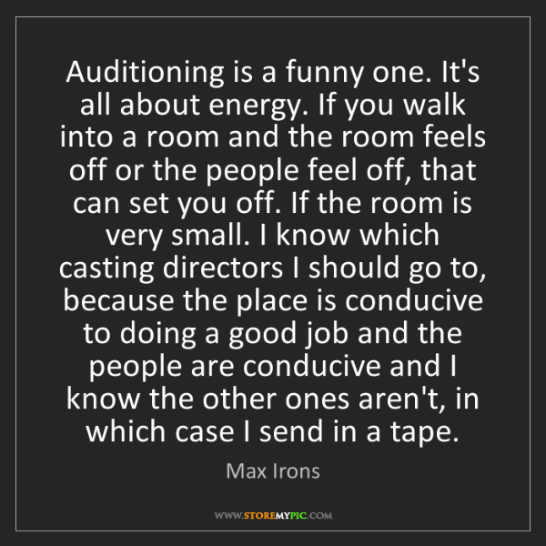 Max Irons: Auditioning is a funny one. It's all about energy. If...