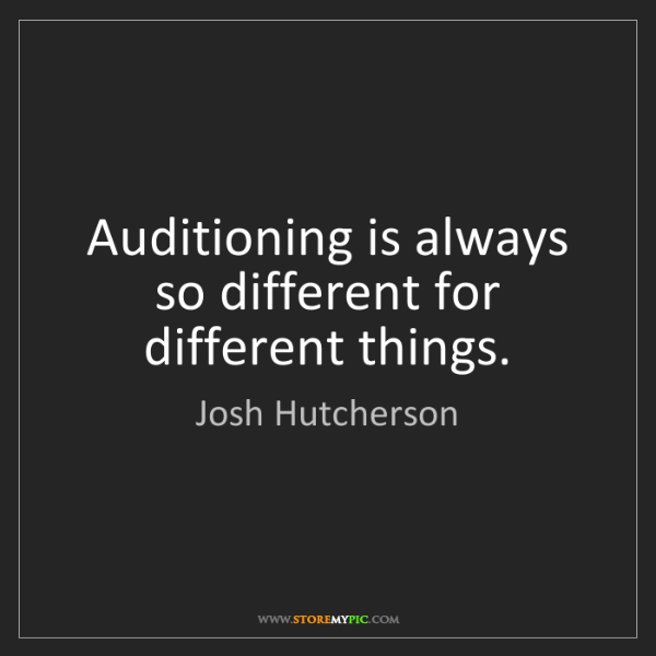 Josh Hutcherson: Auditioning is always so different for different things.