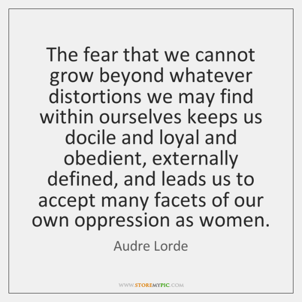 The fear that we cannot grow beyond whatever distortions we may find ...