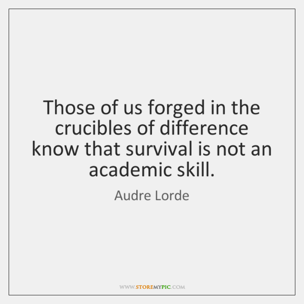 Those of us forged in the crucibles of difference know that survival ...