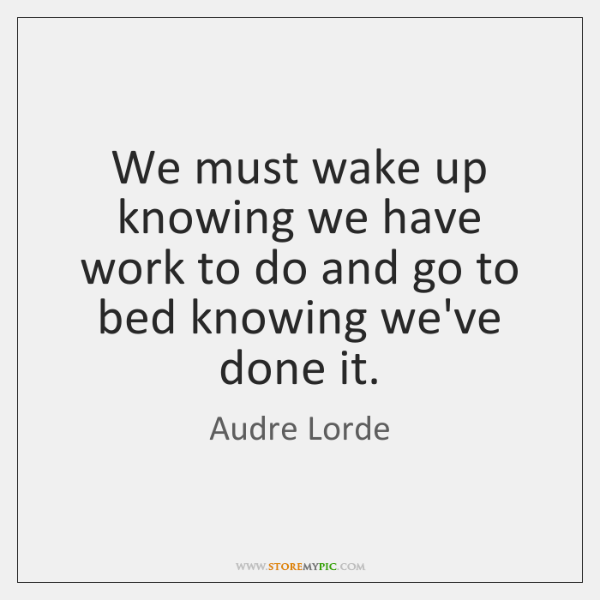 We must wake up knowing we have work to do and go ...