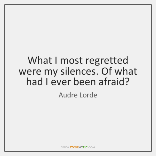 What I most regretted were my silences. Of what had I ever ...