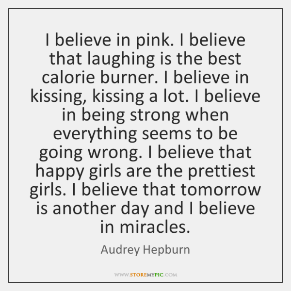 I believe in pink. I believe that laughing is the best calorie ...
