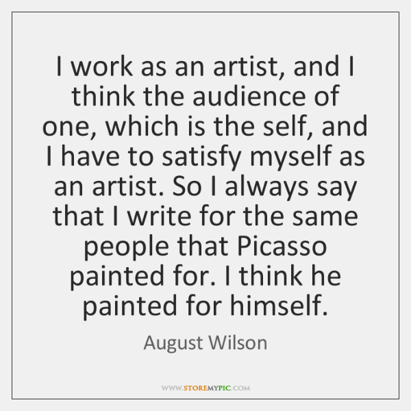 I work as an artist, and I think the audience of one, ...
