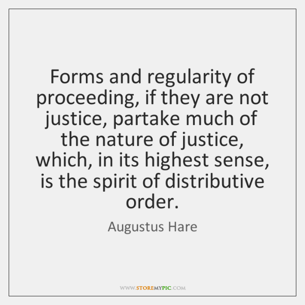 Forms and regularity of proceeding, if they are not justice, partake much ...