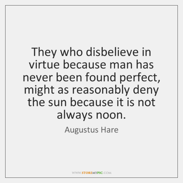 They who disbelieve in virtue because man has never been found perfect, ...