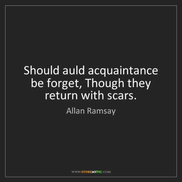 Allan Ramsay: Should auld acquaintance be forget, Though they return...