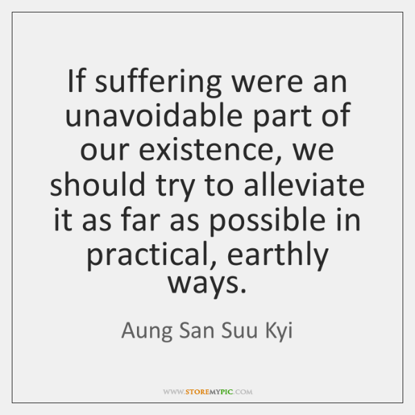If suffering were an unavoidable part of our existence, we should try ...