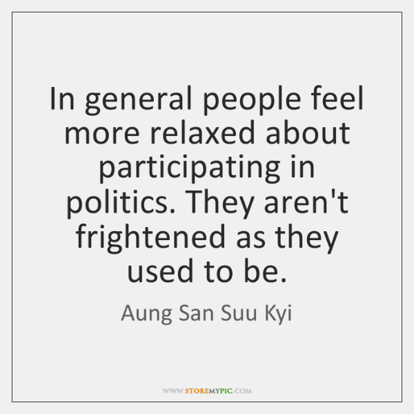 In general people feel more relaxed about participating in politics. They aren't ...