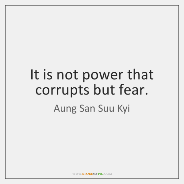 It is not power that corrupts but fear.