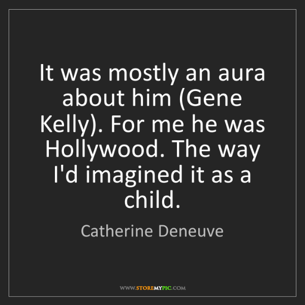 Catherine Deneuve: It was mostly an aura about him (Gene Kelly). For me...