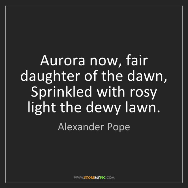 Alexander Pope: Aurora now, fair daughter of the dawn, Sprinkled with...