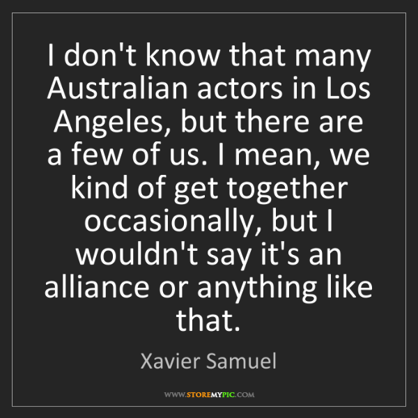Xavier Samuel: I don't know that many Australian actors in Los Angeles,...