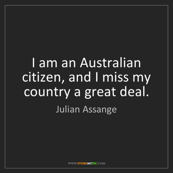 Julian Assange: I am an Australian citizen, and I miss my country a great...