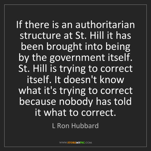 L Ron Hubbard: If there is an authoritarian structure at St. Hill it...