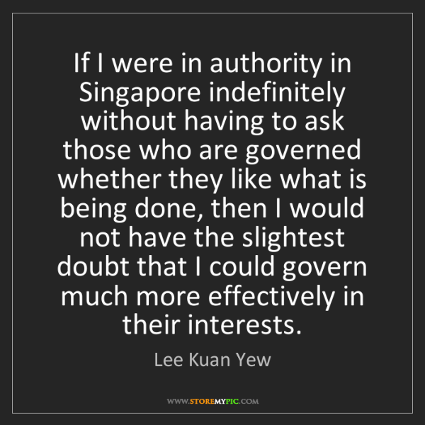 Lee Kuan Yew: If I were in authority in Singapore indefinitely without...