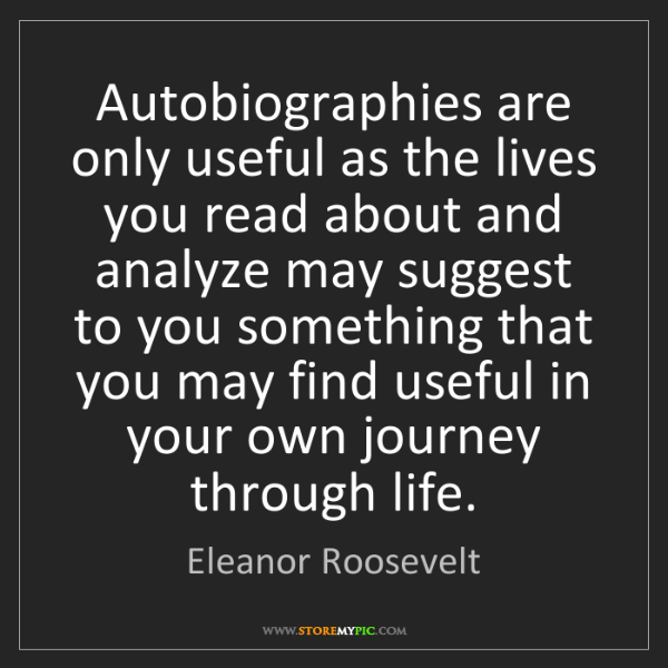 Eleanor Roosevelt: Autobiographies are only useful as the lives you read...