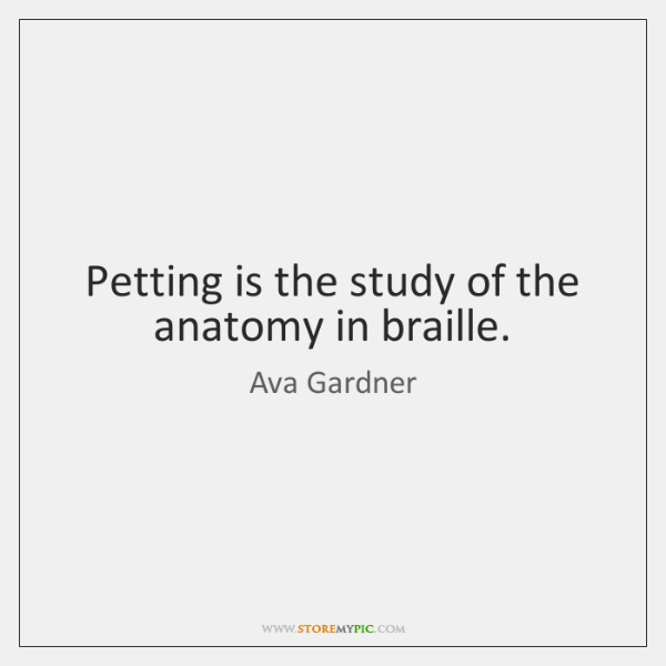 Petting is the study of the anatomy in braille.